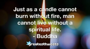 Just as a candle cannot burn without fire, man cannot live without a spiritual life. - Buddha