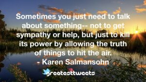 Sometimes you just need to talk about something-- not to get sympathy or help, but just to kill its power by allowing the truth of things to hit the air.- Karen Salmansohn.001