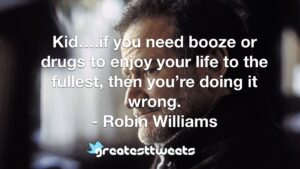 Kid….if you need booze or drugs to enjoy your life to the fullest, then you're doing it wrong. - Robin Williams
