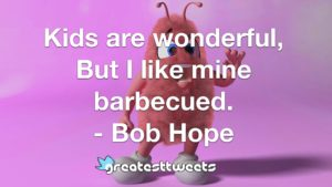 Kids are wonderful, But I like mine barbecued. - Bob Hope
