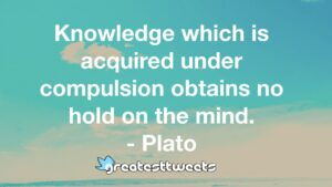 Knowledge which is acquired under compulsion obtains no hold on the mind. - Plato