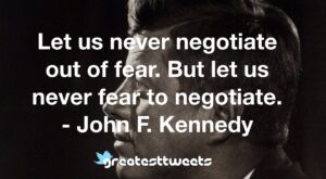 Let us never negotiate out of fear. But let us never fear to negotiate. - John F. Kennedy