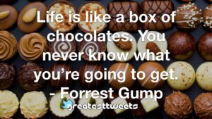 Life is like a box of chocolates. You never know what you're going to get. - Forrest Gump