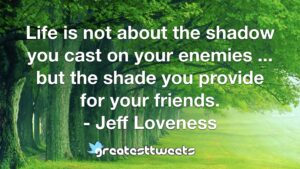 Life is not about the shadow you cast on your enemies ... but the shade you provide for your friends. - Jeff Loveness