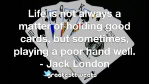 Life is not always a matter of holding good cards, but sometimes, playing a poor hand well. - Jack London