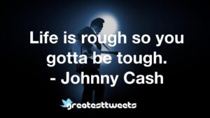 Life is rough so you gotta be tough. - Johnny Cash