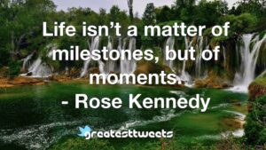 Life isn't a matter of milestones, but of moments. - Rose Kennedy