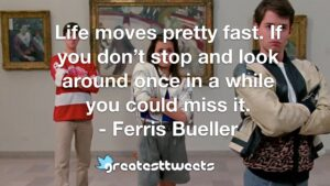 Life moves pretty fast. If you don't stop and look around once in a while you could miss it. - Ferris Bueller