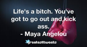 Life's a bitch. You've got to go out and kick ass. - Maya Angelou