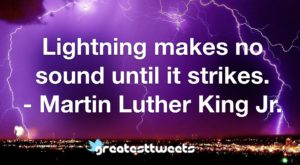 Lightning makes no sound until it strikes. - Martin Luther King Jr.