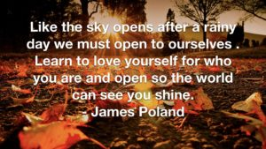 Like the sky opens after a rainy day we must open to ourselves . Learn to love yourself for who you are and open so the world can see you shine. - James Poland