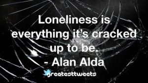 Loneliness is everything it's cracked up to be. - Alan Alda