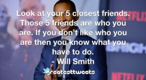 Look at your 5 closest friends. Those 5 friends are who you are. If you don't like who you are then you know what you have to do. - Will Smith