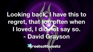 Looking back, I have this to regret, that too often when I loved, I did not say so. - David Grayson