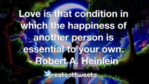 Love is that condition in which the happiness of another person is essential to your own. - Robert A. Heinlein
