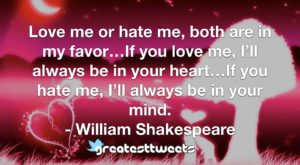 Love me or hate me, both are in my favor…If you love me, I'll always be in your heart…If you hate me, I'll always be in your mind. - William Shakespeare