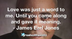 Love was just a word to me. Until you came along and gave it meaning. - James Earl Jones