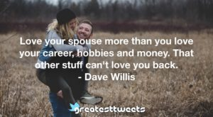 Love your spouse more than you love your career, hobbies and money. That other stuff can't love you back. - Dave Willis