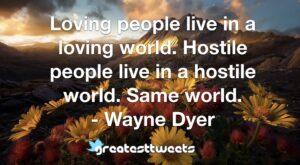 Loving people live in a loving world. Hostile people live in a hostile world. Same world. - Wayne Dyer