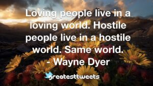 Loving people live in a loving world. Hostile people live in a hostile world. Same world. - Wayne Dyer