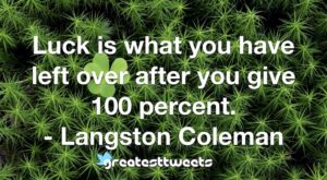 Luck is what you have left over after you give 100 percent. - Langston Coleman