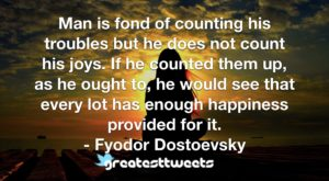 Man is fond of counting his troubles but he does not count his joys. If he counted them up, as he ought to, he would see that every lot has enough happiness provided for it. - Fyodor Dostoevsky