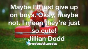 Maybe I'll just give up on boys. Okay, maybe not. I mean they're just so cute! - Jillian Dodd