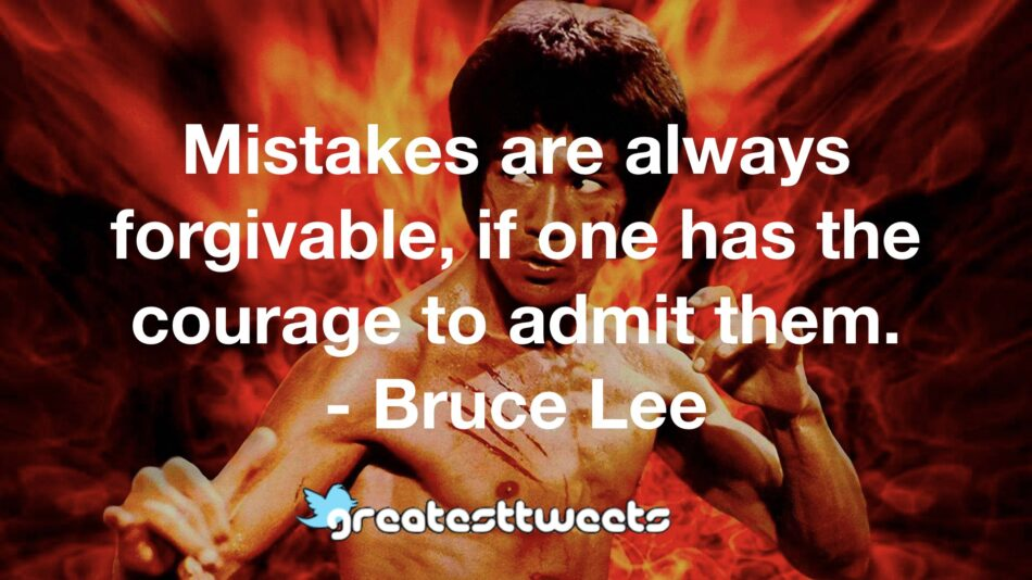 Mistakes are always forgivable, if one has the courage to admit them. - Bruce Lee