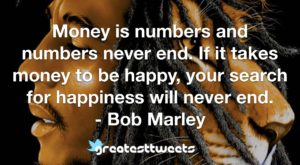 Money is numbers and numbers never end. If it takes money to be happy, your search for happiness will never end. - Bob Marley