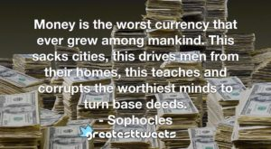 Money is the worst currency that ever grew among mankind. This sacks cities, this drives men from their homes, this teaches and corrupts the worthiest minds to turn base deeds. - Sophocles