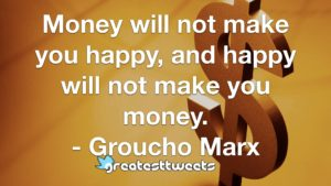 Money will not make you happy, and happy will not make you money. - Groucho Marx