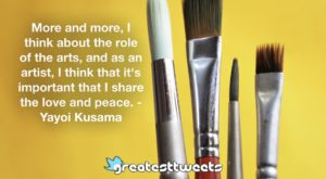 More and more, I think about the role of the arts, and as an artist, I think that it's important that I share the love and peace. - Yayoi Kusama