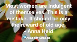 Most women are indulgent of themselves. This is a mistake. It should be only the reward of old age. - Anna Held