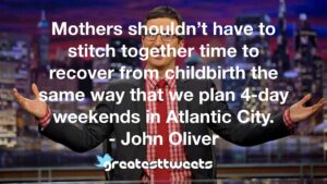 Mothers shouldn't have to stitch together time to recover from childbirth the same way that we plan 4-day weekends in Atlantic City. - John Oliver