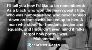 I'll tell you how I'd like to be remembered: As a black who won the heavyweight title. Who was humorous and who never looked down on those who looked up to him. A man who stood for freedom, justice and equality, and I wouldn't even mind if folks forgot how pretty I was.- Muhammad Ali.001