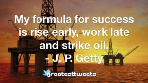 My formula for success is rise early, work late and strike oil. - J. P. Getty