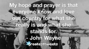 My hope and prayer is that everyone know and love our country for what she really is and what she stands for. - John Wayne