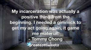 My incarceration was actually a positive thing from the beginning. I needed a gimmick to get my act going again, it game me material. - Tommy Chong