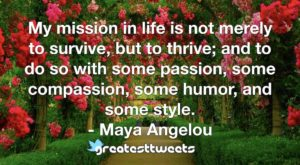 My mission in life is not merely to survive, but to thrive; and to do so with some passion, some compassion, some humor, and some style. - Maya Angelou