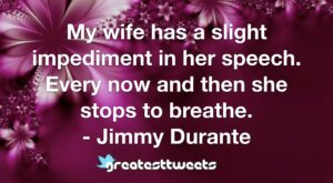 My wife has a slight impediment in her speech. Every now and then she stops to breathe. - Jimmy Durante