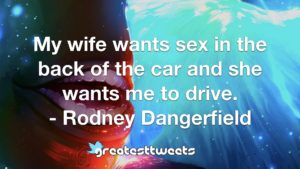 My wife wants sex in the back of the car and she wants me to drive. - Rodney Dangerfield