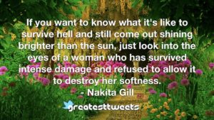 If you want to know what it's like to survive hell and still come out shining brighter than the sun, just look into the eyes of a woman who has survived intense damage and refused to allow it to destroy her softness.- Nakita Gill.001