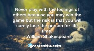 Never play with the feelings of others because you may win the game but the risk is that you will surely lose the person for life time. - William Shakespeare