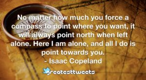 No matter how much you force a compass to point where you want, it will always point north when left alone. Here I am alone, and all I do is point towards you. - Isaac Copeland