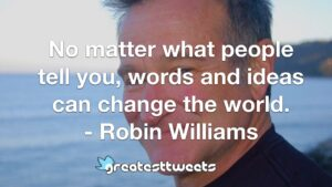 No matter what people tell you, words and ideas can change the world. - Robin Williams