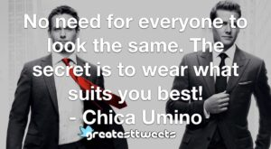 No need for everyone to look the same. The secret is to wear what suits you best! - Chica Umino