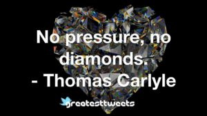 No pressure, no diamonds. - Thomas Carlyle