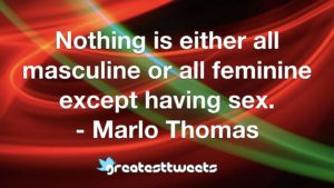 Nothing is either all masculine or all feminine except having sex. - Marlo Thomas