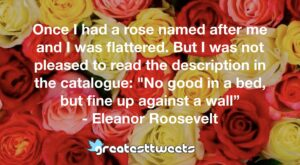 "Once I had a rose named after me and I was flattered. But I was not pleased to read the description in the catalogue: ""No good in a bed, but fine up against a wall"" - Eleanor Roosevelt"