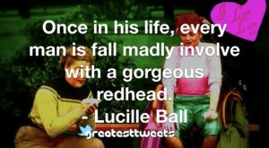 Once in his life, every man is fall madly involve with a gorgeous redhead. - Lucille Ball